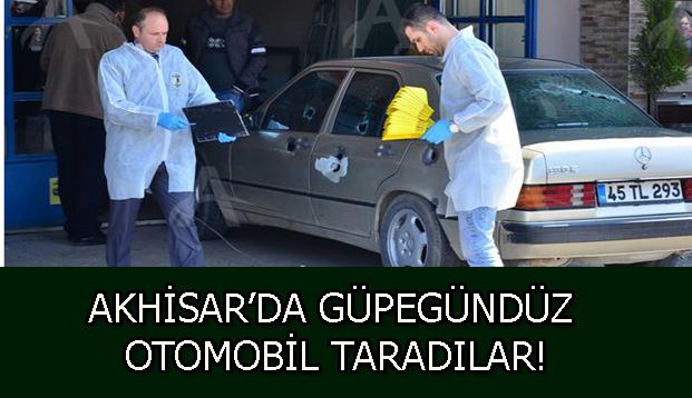 AKHİSAR'DA GÜPEGÜNDÜZ OTOMOBİL TARADILAR!